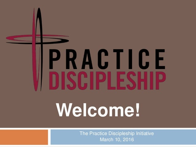 The Practice Discipleship Initiative March 10, 2016 Welcome!