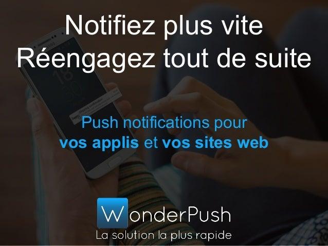 Push notifications pour vos applis et vos sites web Notifiez plus vite Réengagez tout de suite