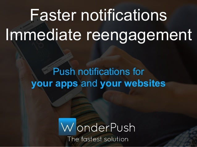 Push notifications for your apps and your websites Faster notifications Immediate reengagement