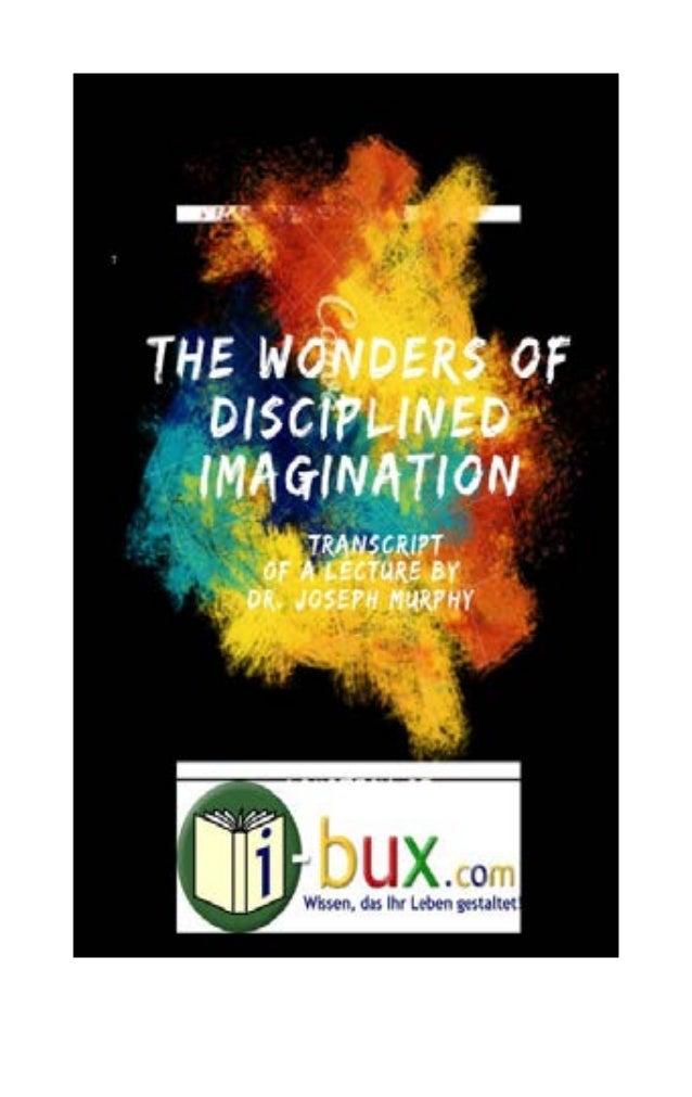 """""""The Wonders of the Disciplined Imagination"""" by Joseph Murphy - 2 - The wonders of the disciplined imagination Lecture by ..."""
