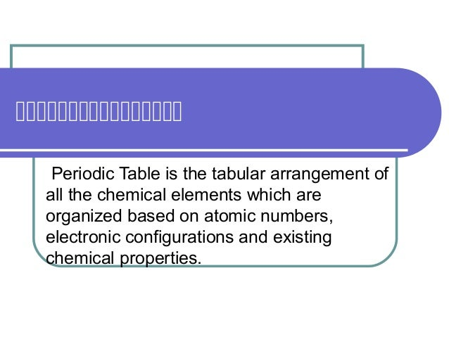  Periodic Table is the tabular arrangement of all the chemical elements which are organized based on atomi...