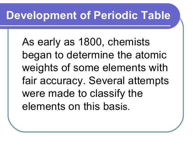 Development of Periodic Table As early as 1800, chemists began to determine the atomic weights of some elements with fair ...
