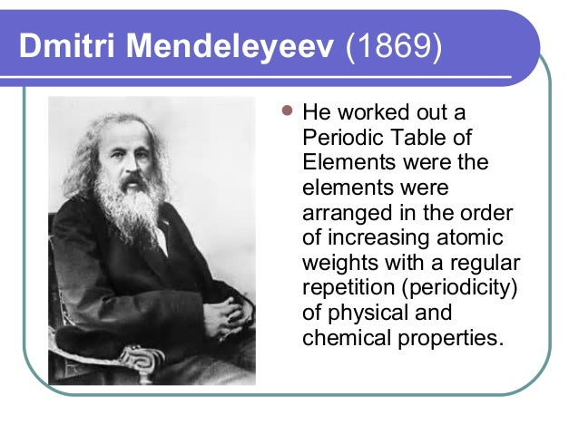 Dmitri Mendeleyeev (1869)  He worked out a Periodic Table of Elements were the elements were arranged in the order of inc...