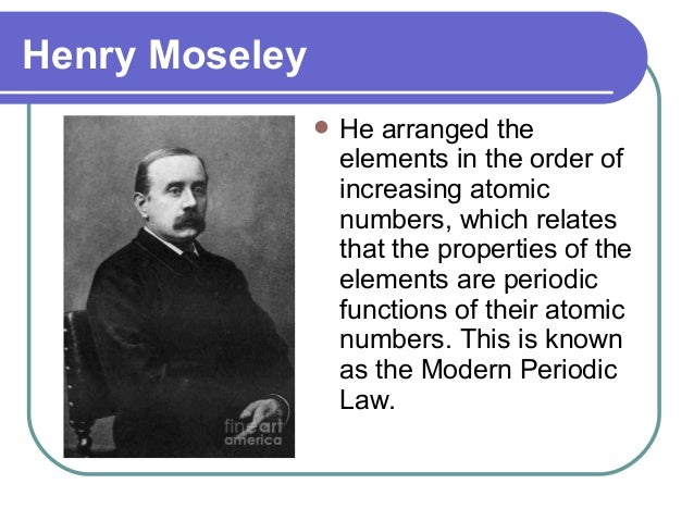 Henry Moseley  He arranged the elements in the order of increasing atomic numbers, which relates that the properties of t...