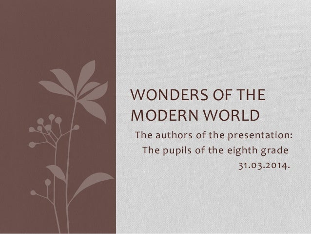 The authors of the presentation: The pupils of the eighth grade 31.03.2014. WONDERS OF THE MODERN WORLD