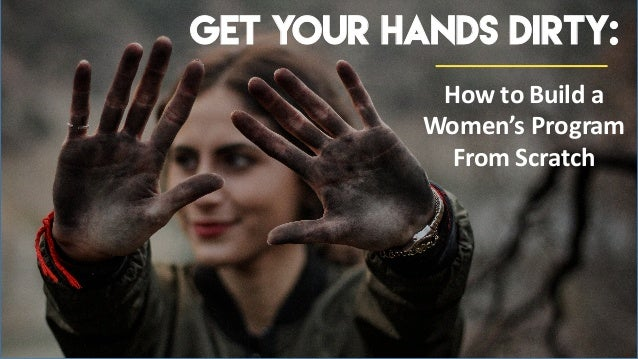 How to Build a Women's Program From Scratch Get Your Hands Dirty: