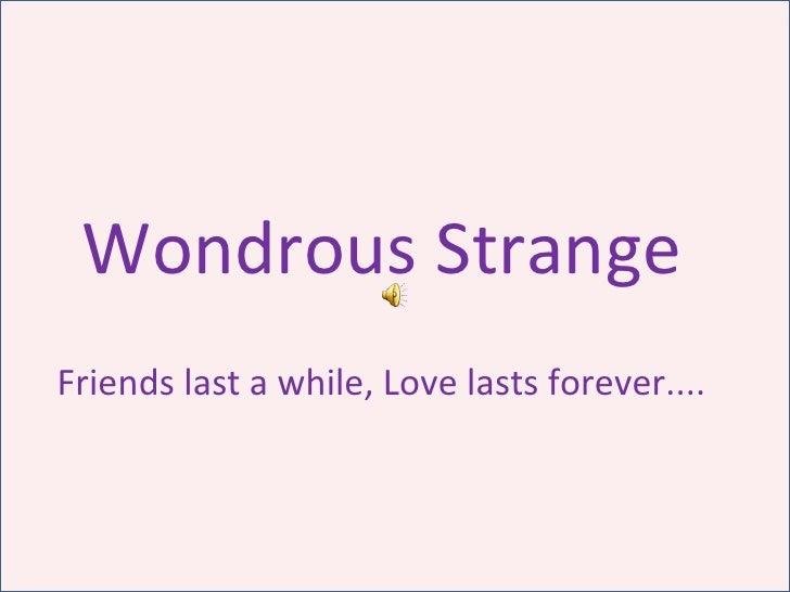 Wondrous Strange Friends last a while, Love lasts forever....
