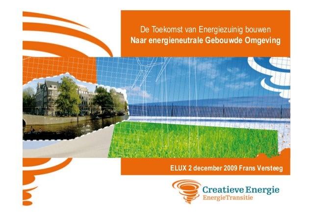 De Toekomst van Energiezuinig bouwen Naar energieneutrale Gebouwde Omgeving  ELUX 2 december 2009 Frans Versteeg