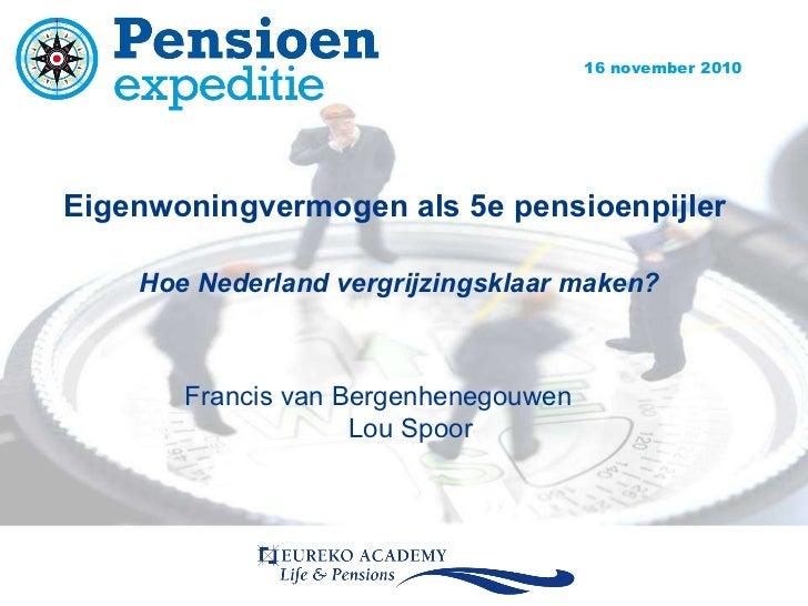 Eigenwoningvermogen als 5e pensioenpijler  Hoe Nederland vergrijzingsklaar maken? Francis van Bergenhenegouwen Lou Spoor