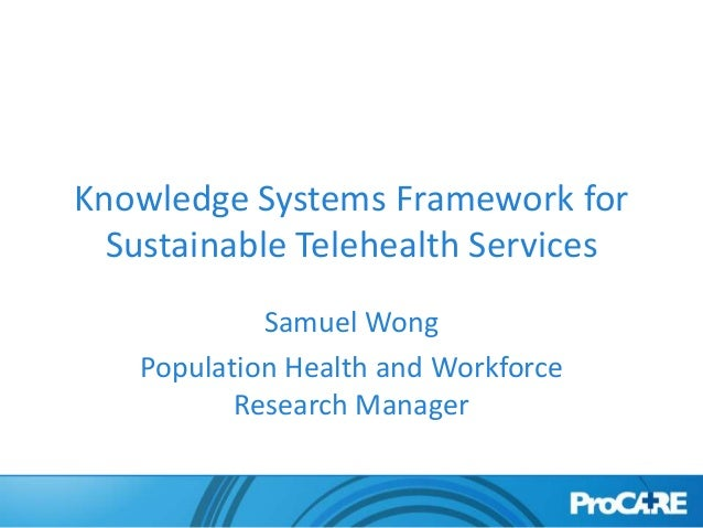 Knowledge Systems Framework for  Sustainable Telehealth Services            Samuel Wong   Population Health and Workforce ...