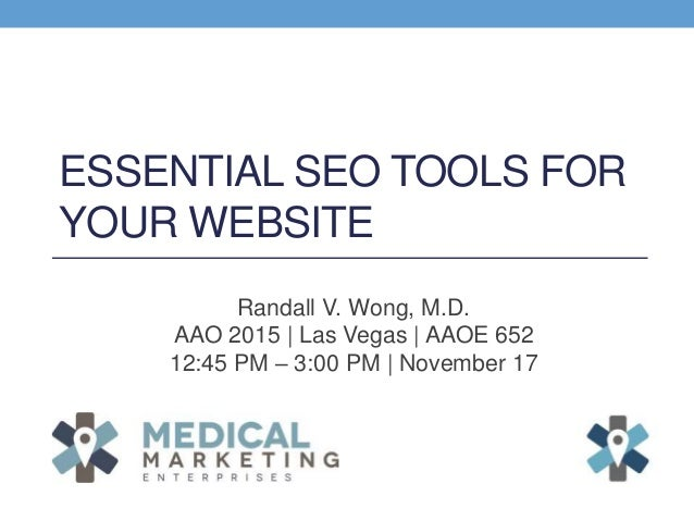 ESSENTIAL SEO TOOLS FOR YOUR WEBSITE Randall V. Wong, M.D. AAO 2015 | Las Vegas | AAOE 652 12:45 PM – 3:00 PM | November 17