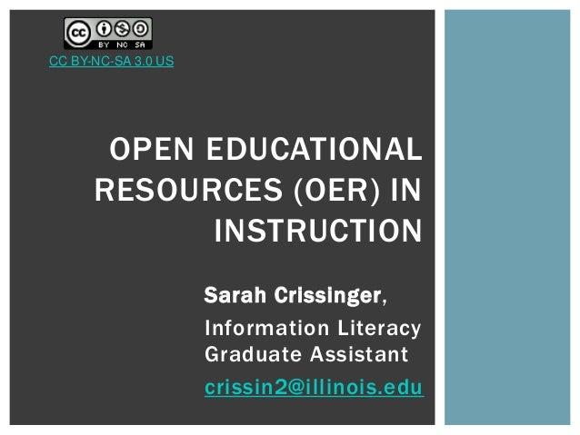 Sarah Crissinger, Information Literacy Graduate Assistant crissin2@illinois.edu OPEN EDUCATIONAL RESOURCES (OER) IN INSTRU...