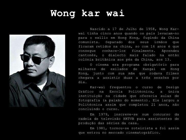 Wongkarwai<br />Nascido a 17 de Julho de 1958, WongKar-wai tinha cinco anos quando os pais levaram-no para o exílio em Hon...