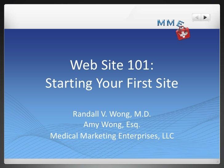 Web Site 101:Starting Your First Site     Randall V. Wong, M.D.        Amy Wong, Esq.Medical Marketing Enterprises, LLC