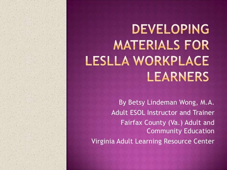 Developing materials for LESLLA workplace learners<br />By Betsy Lindeman Wong, M.A.<br />Adult ESOL Instructor and Traine...