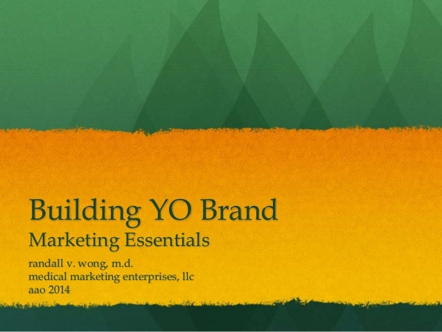 Building YO Brand Marketing Essentials randall v. wong, m.d. medical marketing enterprises, llc aao 2014