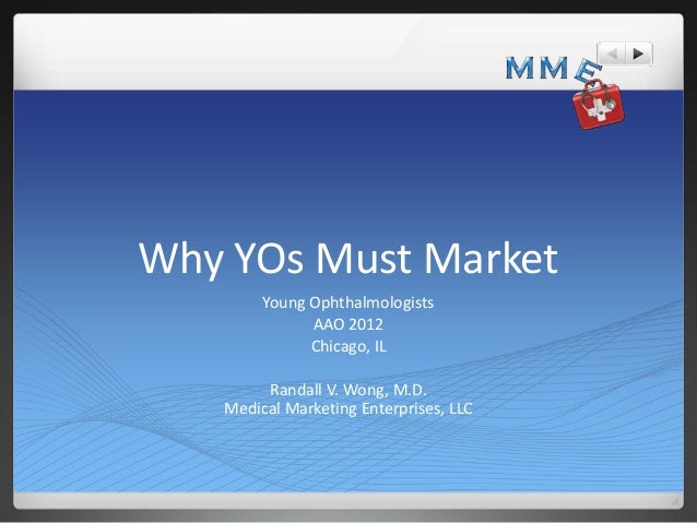 Why YOs Must Market        Young Ophthalmologists              AAO 2012              Chicago, IL        Randall V. Wong, M...