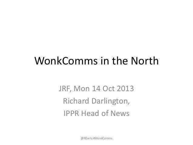 WonkComms in the North JRF, Mon 14 Oct 2013 Richard Darlington, IPPR Head of News @RDarlo #WonkComms
