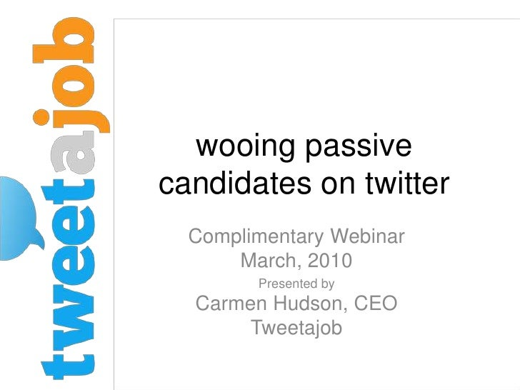 wooing passive candidates on twitter<br />Complimentary Webinar March, 2010<br />Presented by Carmen Hudson, CEO Tweetajob...