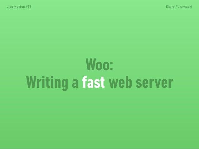 Woo: Writing a fast web server Lisp Meetup #25 Eitaro Fukamachi