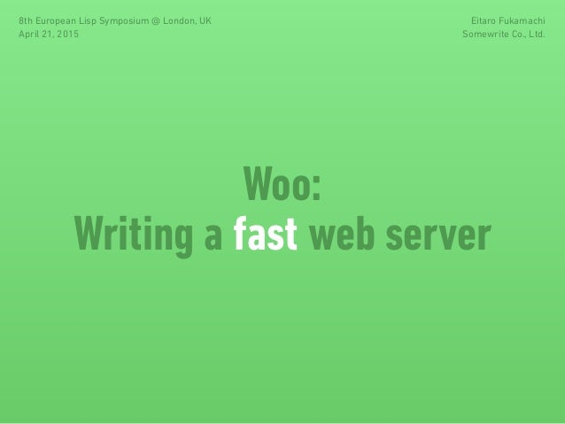 Woo: Writing a fast web server 8th European Lisp Symposium @ London, UK April 21, 2015 Eitaro Fukamachi Somewrite Co., Ltd.
