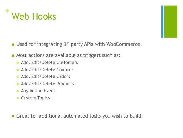+ Web Hooks  Used for integrating 3rd party APIs with WooCommerce.  Most actions are available as triggers such as:  Ad...