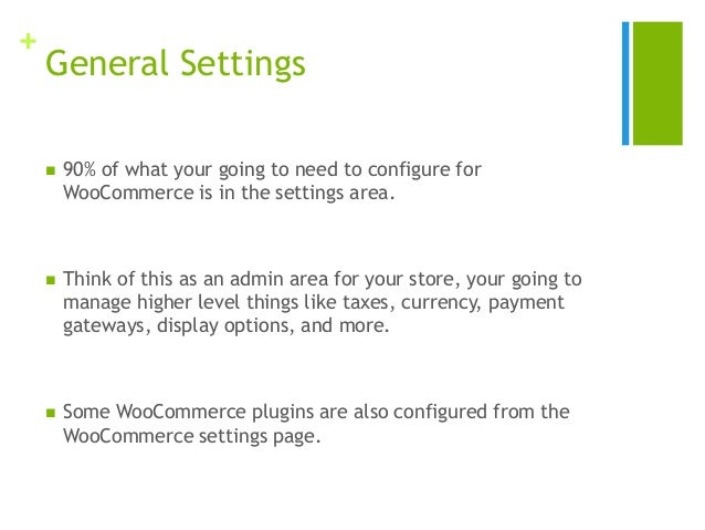 + General Settings  90% of what your going to need to configure for WooCommerce is in the settings area.  Think of this ...