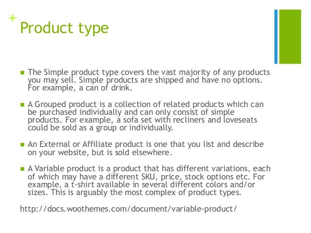 + Product type  The Simple product type covers the vast majority of any products you may sell. Simple products are shippe...