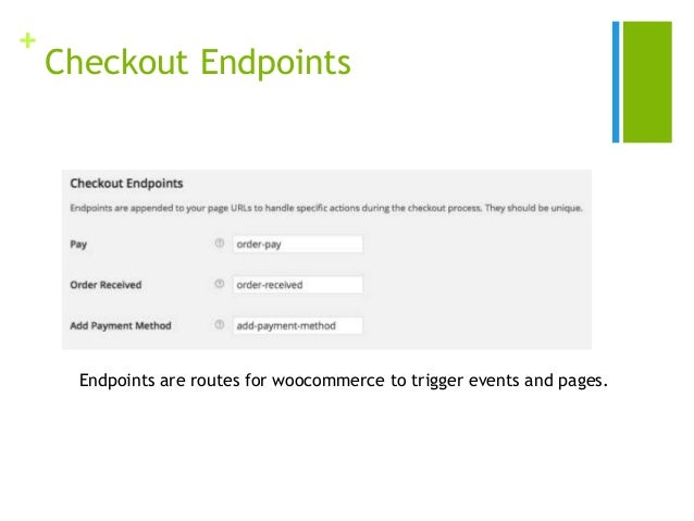 + Checkout Endpoints Endpoints are routes for woocommerce to trigger events and pages.