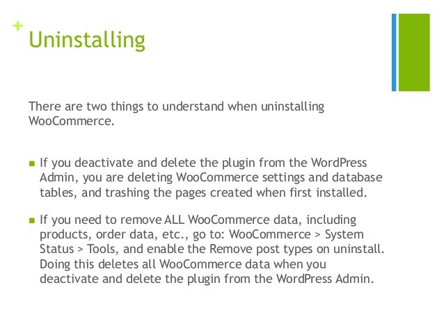 + Uninstalling There are two things to understand when uninstalling WooCommerce.  If you deactivate and delete the plugin...