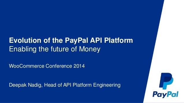 Evolution of the PayPal API Platform  Enabling the future of Money  WooCommerce Conference 2014  Deepak Nadig, Head of API...