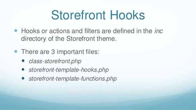 Storefront Hooks  Hooks or actions and filters are defined in the inc directory of the Storefront theme.  There are 3 im...