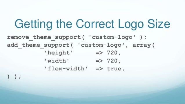 Getting the Correct Logo Size remove_theme_support( 'custom-logo' ); add_theme_support( 'custom-logo', array( 'height' => ...