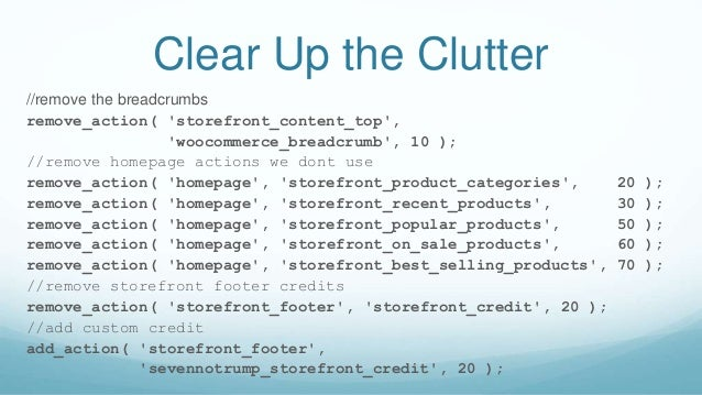Clear Up the Clutter //remove the breadcrumbs remove_action( 'storefront_content_top', 'woocommerce_breadcrumb', 10 ); //r...