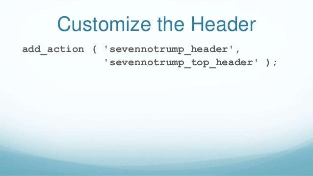 Customize the Header add_action ( 'sevennotrump_header', 'sevennotrump_top_header' );