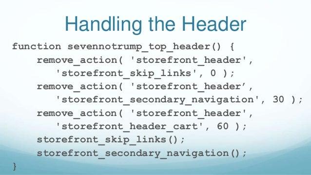 Handling the Header function sevennotrump_top_header() { remove_action( 'storefront_header', 'storefront_skip_links', 0 );...