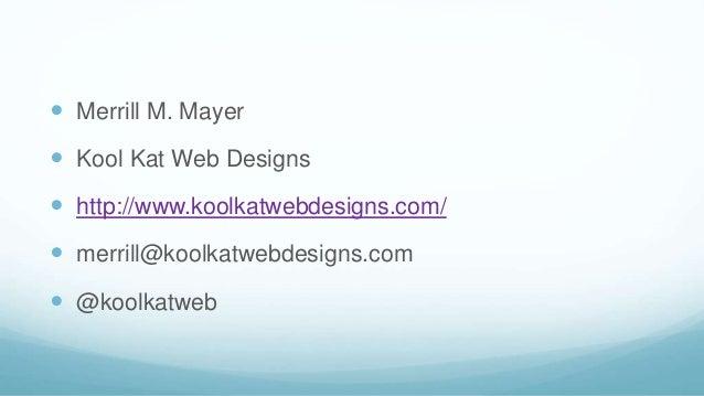  Merrill M. Mayer  Kool Kat Web Designs  http://www.koolkatwebdesigns.com/  merrill@koolkatwebdesigns.com  @koolkatweb