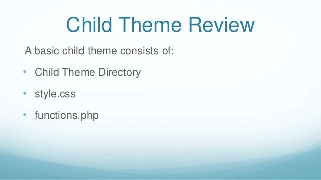 Child Theme Review A basic child theme consists of: • Child Theme Directory • style.css • functions.php