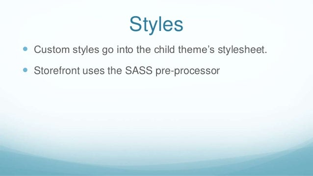 Styles  Custom styles go into the child theme's stylesheet.  Storefront uses the SASS pre-processor