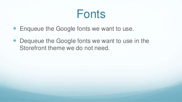 Fonts  Enqueue the Google fonts we want to use.  Dequeue the Google fonts we want to use in the Storefront theme we do n...
