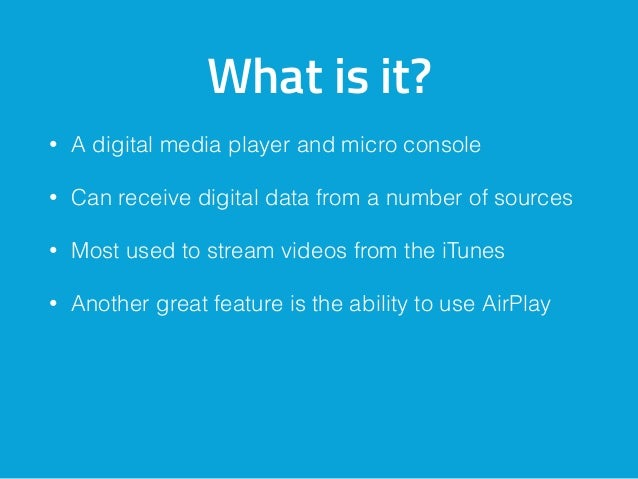 What is it? • A digital media player and micro console • Can receive digital data from a number of sources • Most used to ...