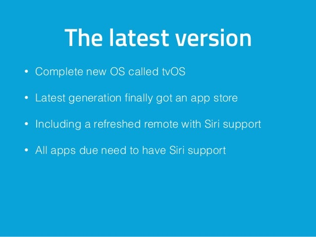 The latest version • Complete new OS called tvOS • Latest generation finally got an app store • Including a refreshed remot...