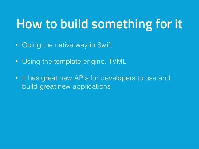 How to build something for it • Going the native way in Swift • Using the template engine, TVML • It has great new APIs fo...