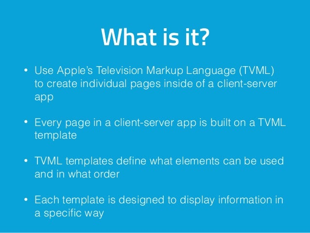 What is it? • Use Apple's Television Markup Language (TVML) to create individual pages inside of a client-server app • Eve...