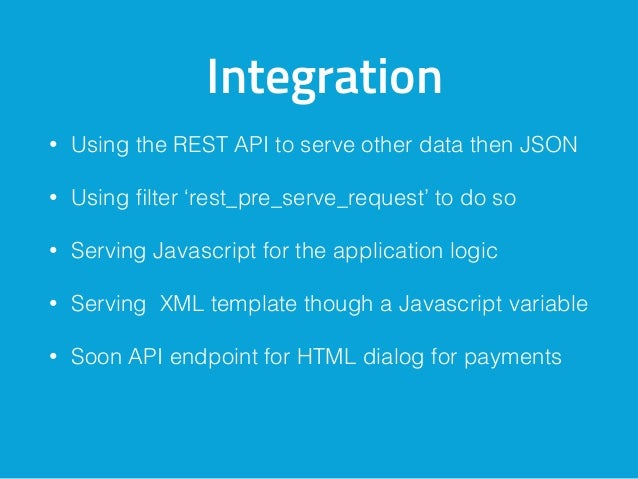 Integration • Using the REST API to serve other data then JSON • Using filter 'rest_pre_serve_request' to do so • Serving J...