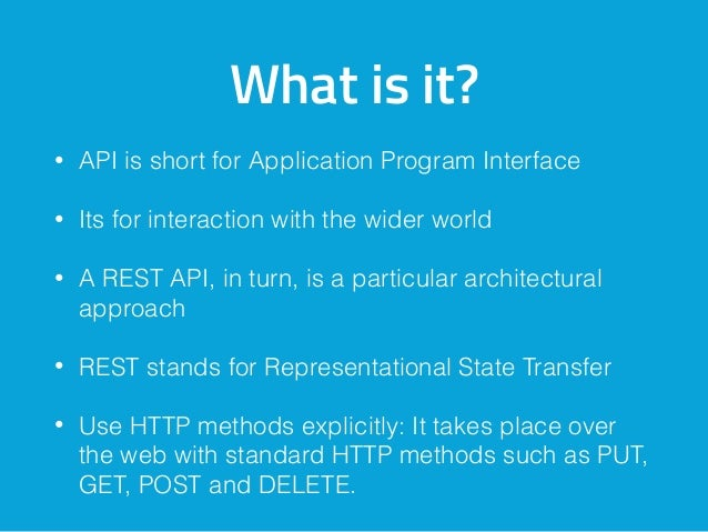 What is it? • API is short for Application Program Interface • Its for interaction with the wider world • A REST API, in t...