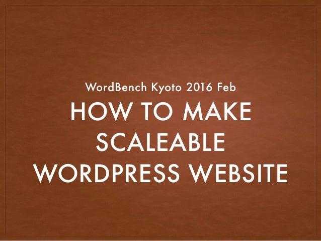 HOW TO MAKE SCALEABLE WORDPRESS WEBSITE WordBench Kyoto 2016 Feb