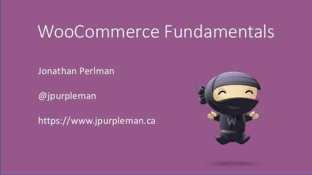 WooCommerce Fundamentals Jonathan Perlman @jpurpleman https://www.jpurpleman.ca