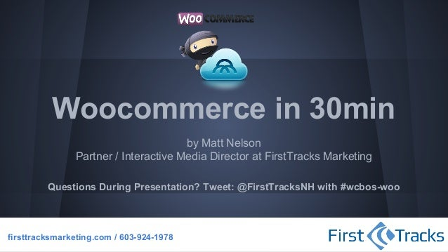 Woocommerce in 30min by Matt Nelson Partner / Interactive Media Director at FirstTracks Marketing Questions During Present...