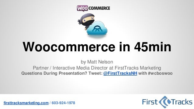 Woocommerce in 45min by Matt Nelson Partner / Interactive Media Director at FirstTracks Marketing Questions During Present...